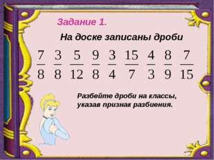 Задание 1. На доске записаны дроби Разбейте дроби на классы, указав признак р