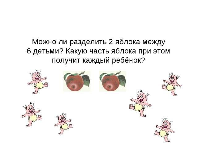 Можно ли разделить 2 яблока между 6 детьми? Какую часть яблока при этом получ...