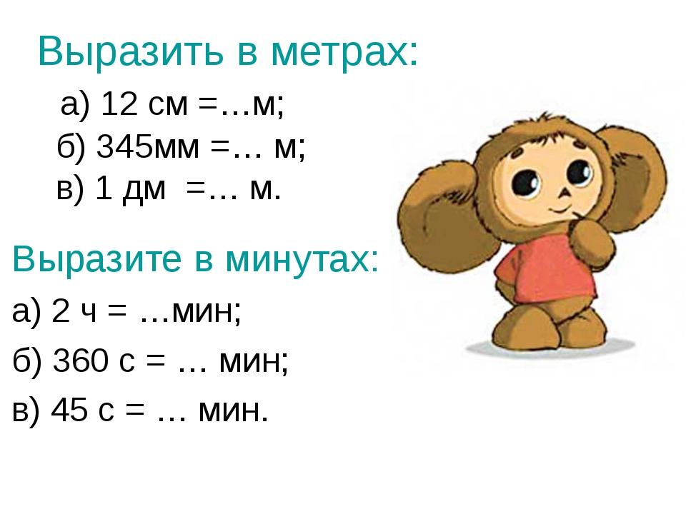 Выразить в метрах: а) 12 см =…м; б) 345мм =… м; в) 1 дм =… м. Выразите в мину...