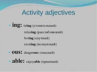 Activity adjectives - ing: tiring (утомительный) relaxing (расслабляющий) bor