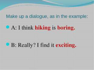 Make up a dialogue, as in the example: A: I think hiking is boring. B: Really