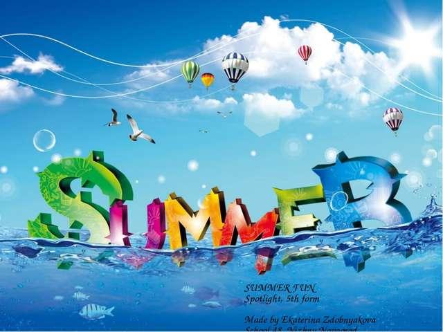 SUMMER FUN Spotlight, 5th form Made by Ekaterina Zdobnyakova School 48, Nizh...