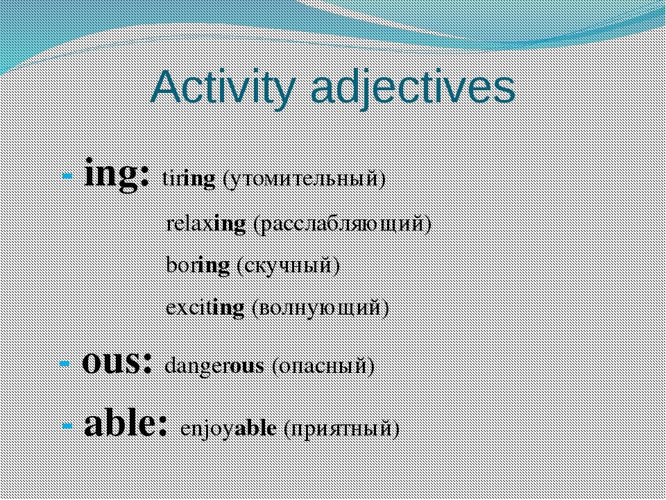 Activity adjectives - ing: tiring (утомительный) relaxing (расслабляющий) bor...