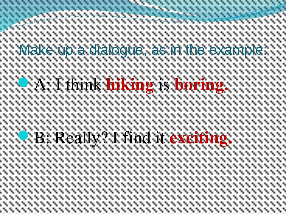 Make up a dialogue, as in the example: A: I think hiking is boring. B: Really...
