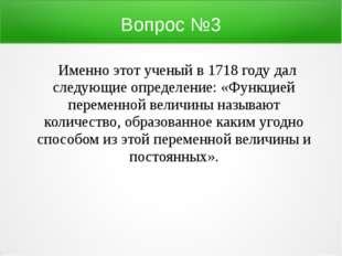 Вопрос №3 Именно этот ученый в 1718 году дал следующие определение: «Функцией