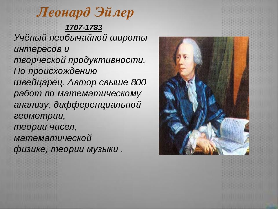 Леонард Эйлер 1707-1783 Учёный необычайной широты интересов и творческой прод...