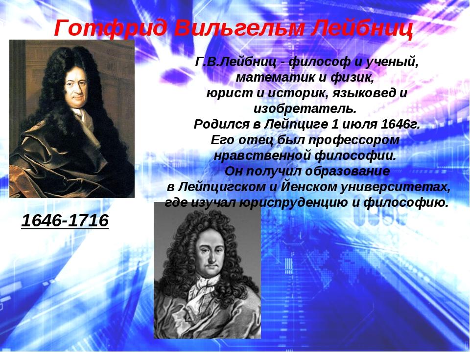 Готфрид Вильгельм Лейбниц 1646-1716 Г.В.Лейбниц - философ и ученый, математик...