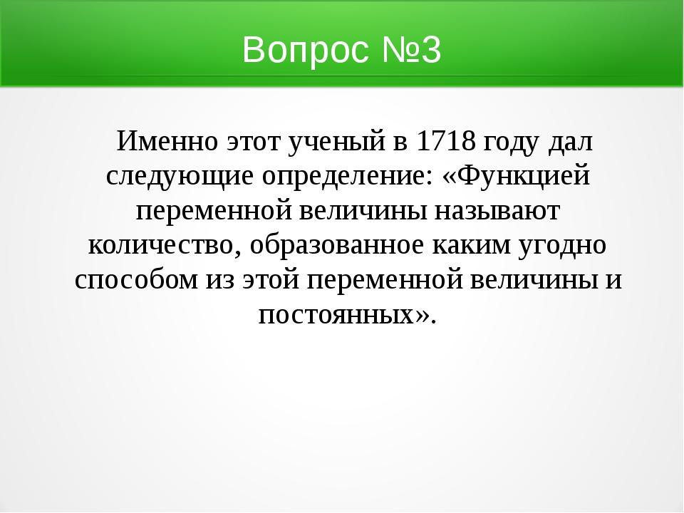 Вопрос №3 Именно этот ученый в 1718 году дал следующие определение: «Функцией...