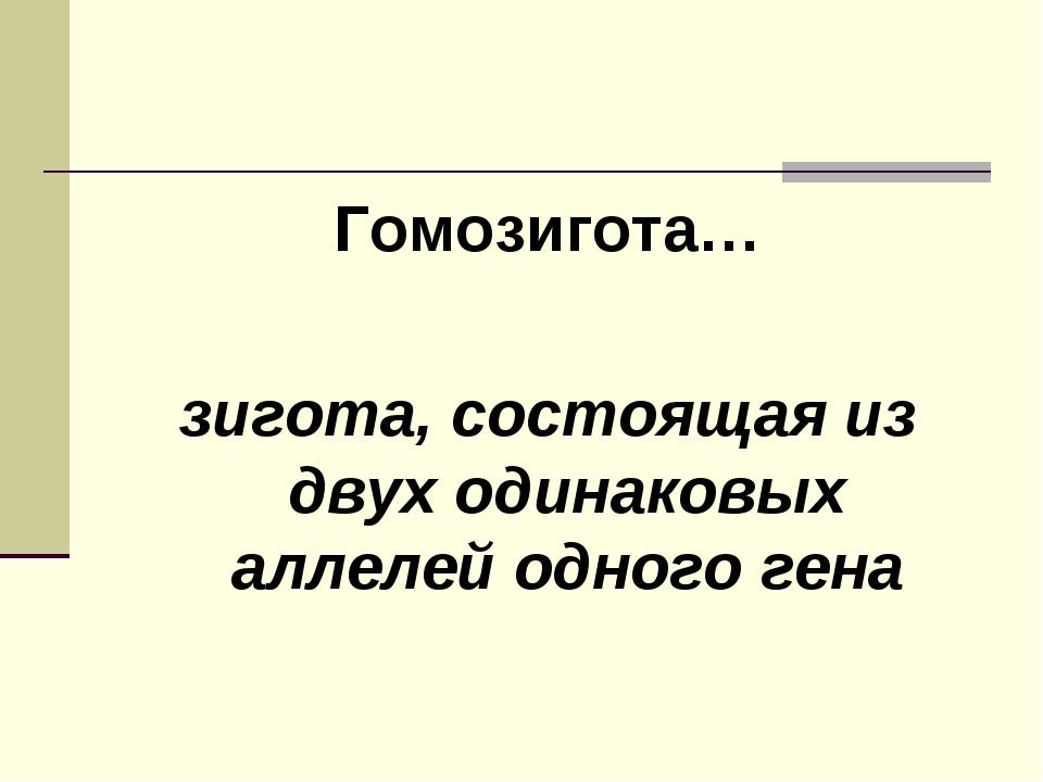 Гомозигота… зигота, состоящая из двух одинаковых аллелей одного гена