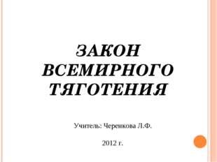 ЗАКОН ВСЕМИРНОГО ТЯГОТЕНИЯ Учитель: Черенкова Л.Ф. 2012 г.