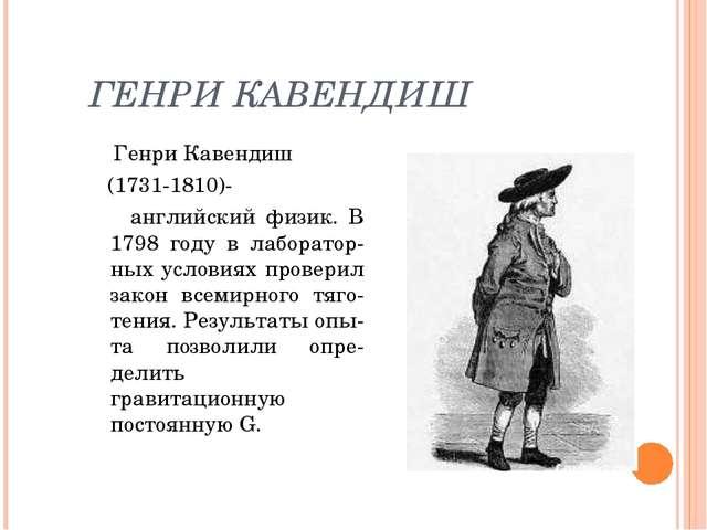 ГЕНРИ КАВЕНДИШ Генри Кавендиш (1731-1810)- английский физик. В 1798 году в ла...