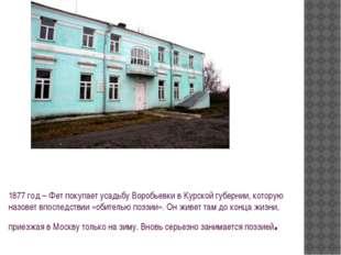 1877 год – Фет покупает усадьбу Воробьевки в Курской губернии, которую назове