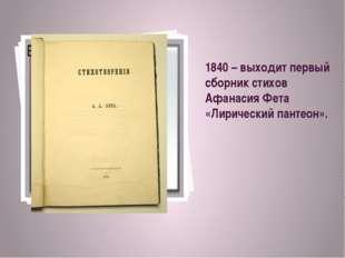 1840 – выходит первый сборник стихов Афанасия Фета «Лирический пантеон».