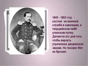 1845 - 1853 год - состоит на военной службе в кавалерии, в гвардейском лейб-у