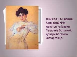 1857 год – в Париже Афанасий Фет женится на Марии Петровне Боткиной, дочери б