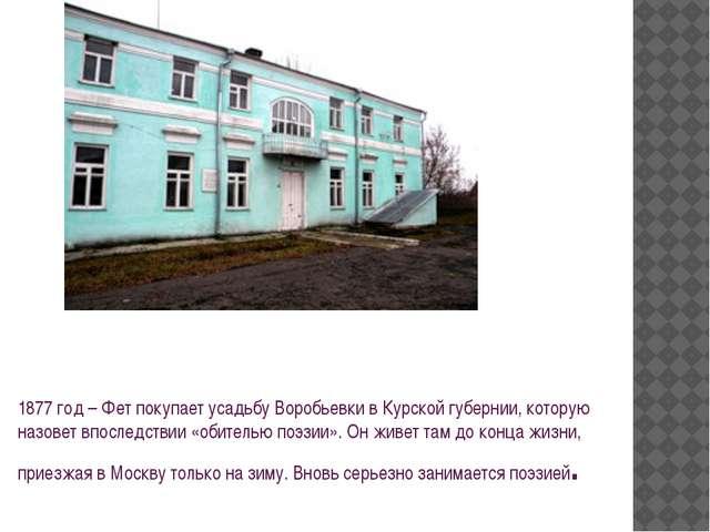 1877 год – Фет покупает усадьбу Воробьевки в Курской губернии, которую назове...