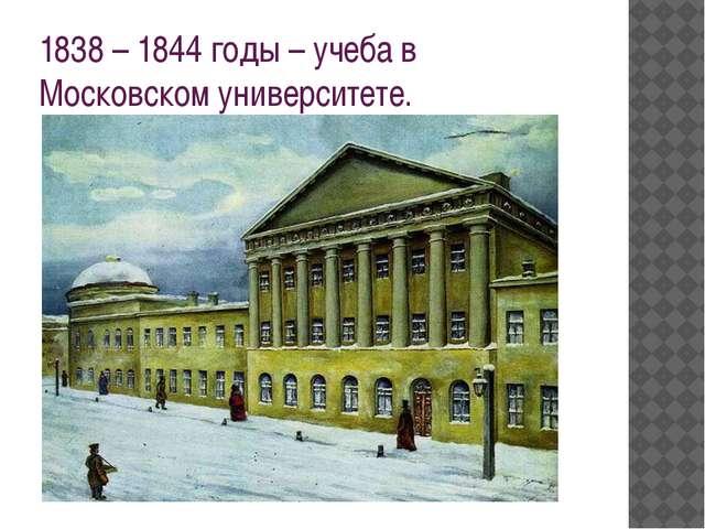 1838 – 1844 годы – учеба в Московском университете.