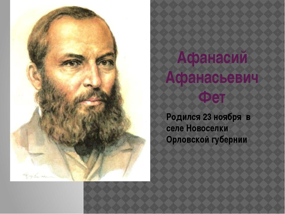 Афанасий Афанасьевич Фет Родился 23 ноября в селе Новоселки Орловской губернии