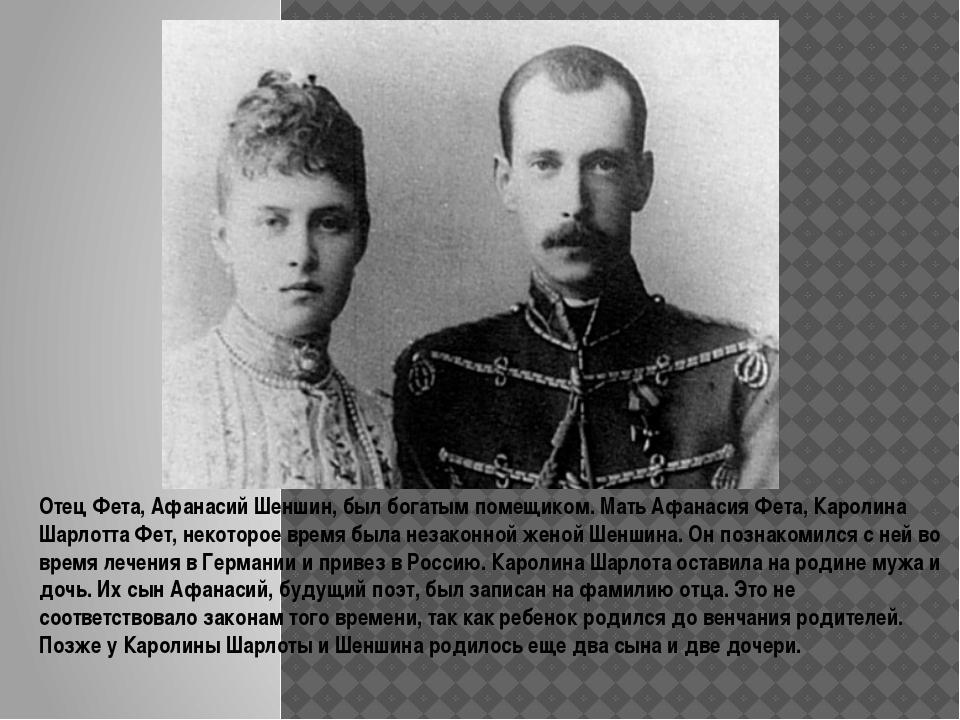Отец Фета, Афанасий Шеншин, был богатым помещиком. Мать Афанасия Фета, Карол...