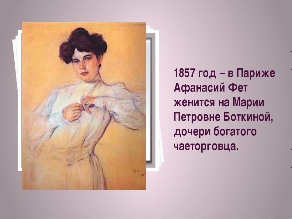 1857 год – в Париже Афанасий Фет женится на Марии Петровне Боткиной, дочери б...