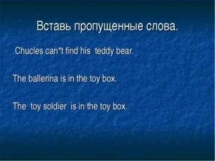 Вставь пропущенные слова. Chucles can*t find his teddy bear. The ballerina is