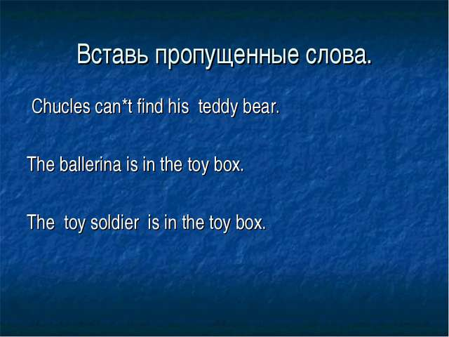 Вставь пропущенные слова. Chucles can*t find his teddy bear. The ballerina is...