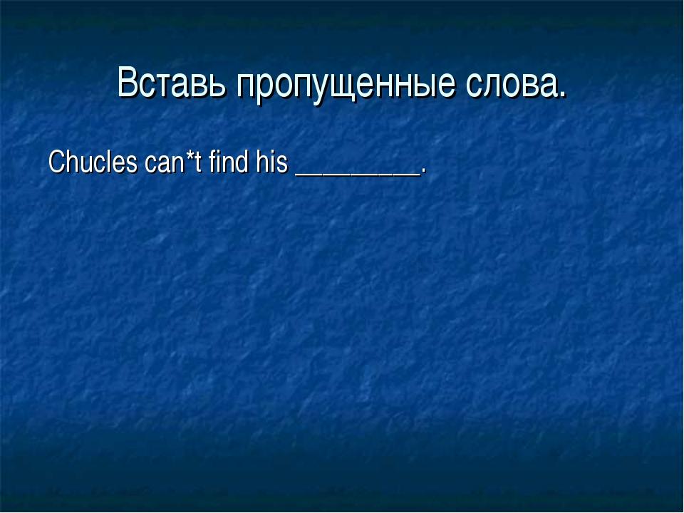 Вставь пропущенные слова. Chucles can*t find his _________.