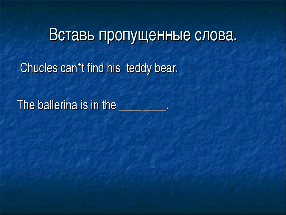 Вставь пропущенные слова. Chucles can*t find his teddy bear. The ballerina is...