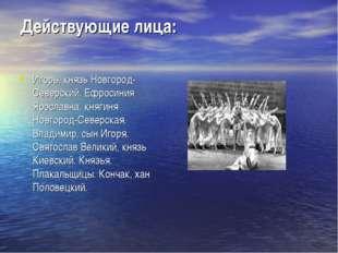 Действующие лица: Игорь, князь Новгород-Северский. Ефросиния Ярославна, княги