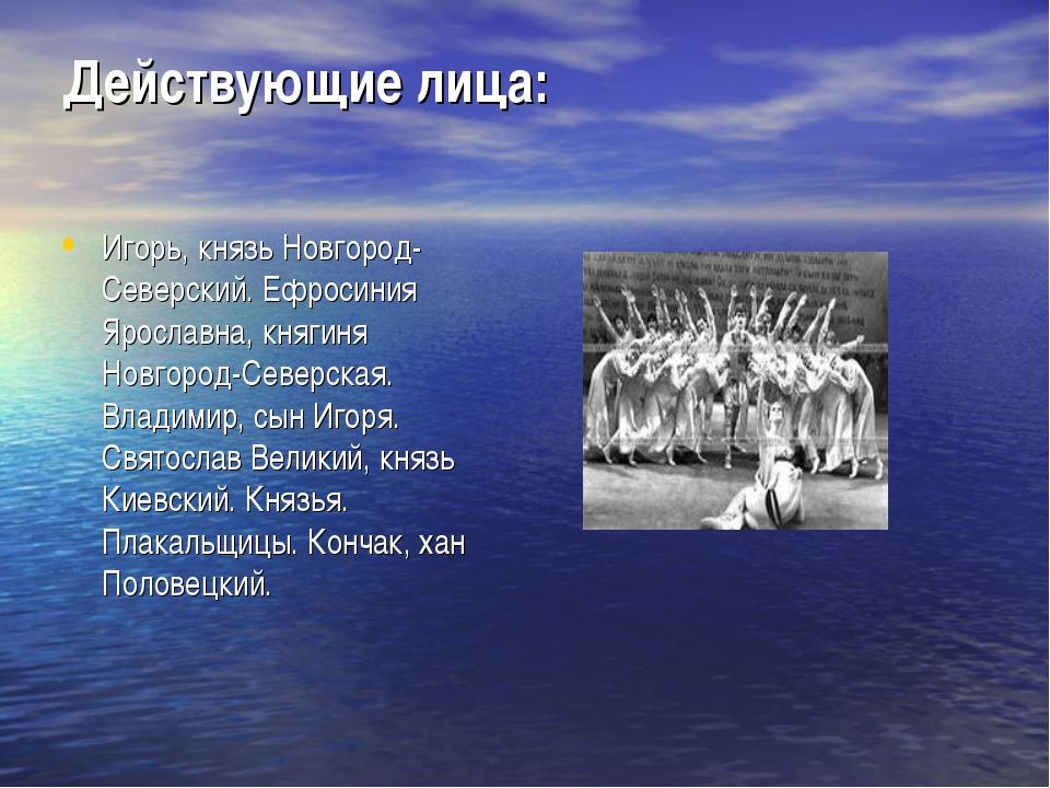 Действующие лица: Игорь, князь Новгород-Северский. Ефросиния Ярославна, княги...