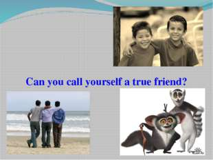 Can you call yourself a true friend?