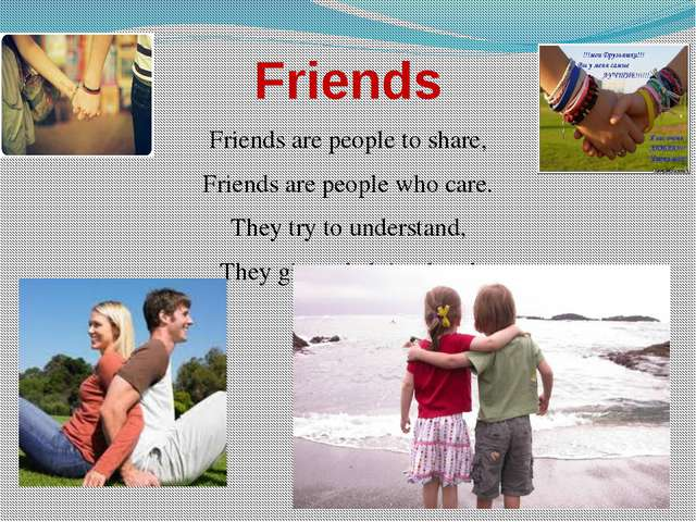 Friends Friends are people to share, Friends are people who care. They try to...
