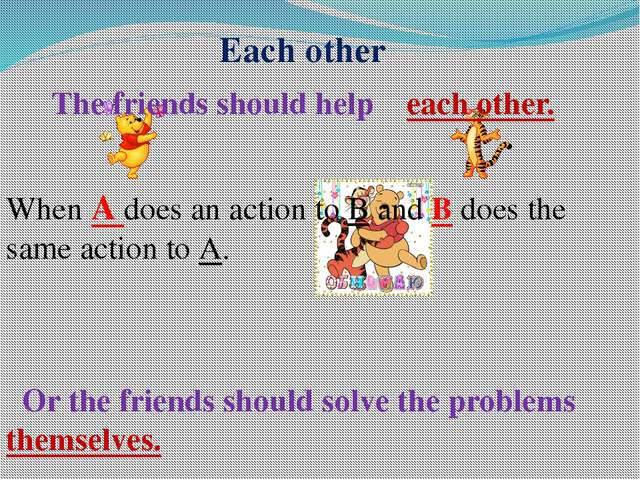 Each other The friends should help each other. When A does an action to B and...