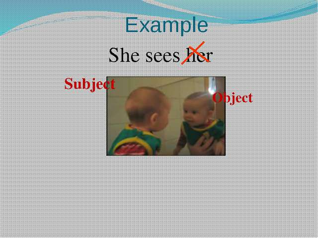 Example She sees her Subject Object