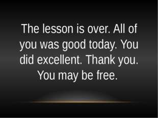 The lesson is over. All of you was good today. You did excellent. Thank you.