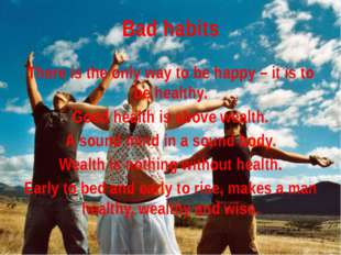 Bad habits There is the only way to be happy – it is to be healthy. Good heal