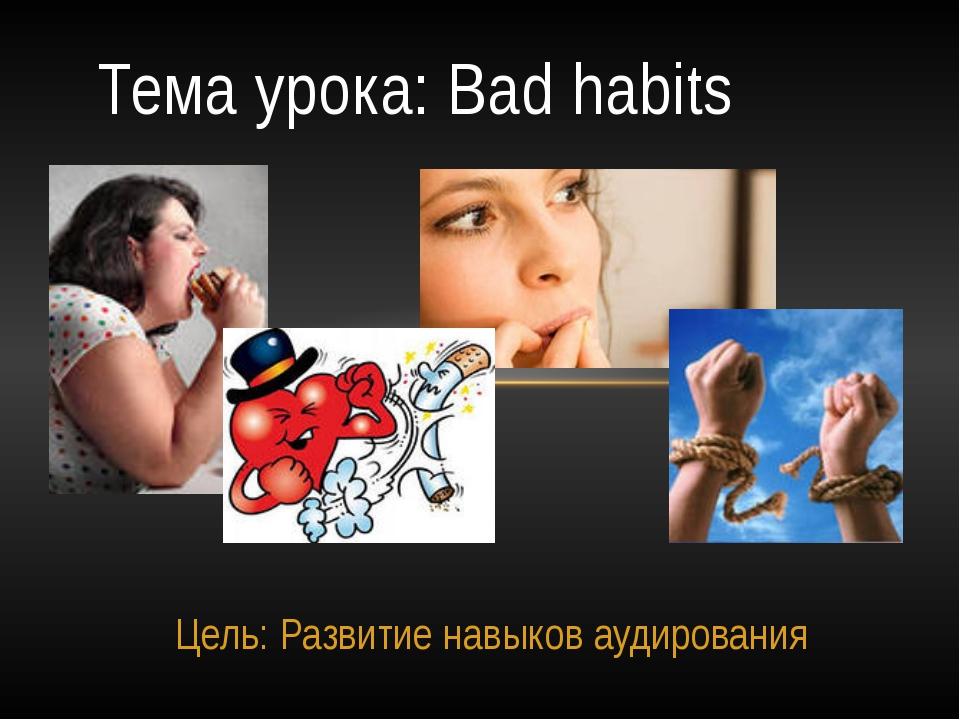 Цель: Развитие навыков аудирования Тема урока: Bad habits