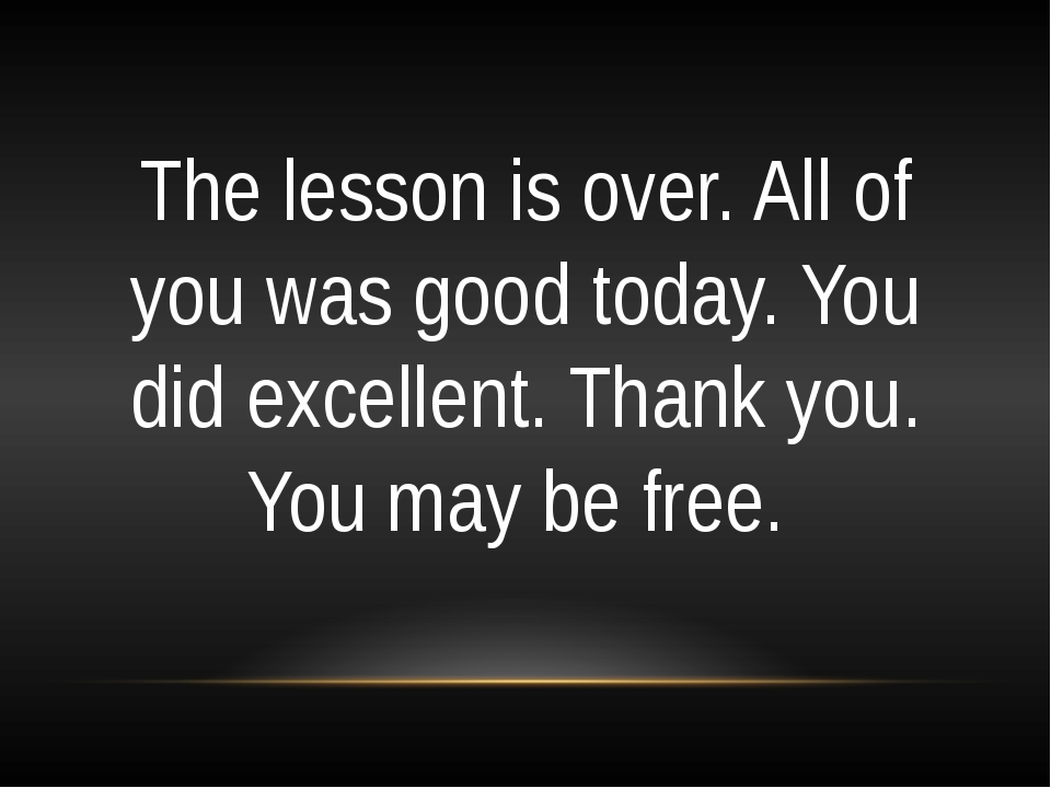 The lesson is over. All of you was good today. You did excellent. Thank you....