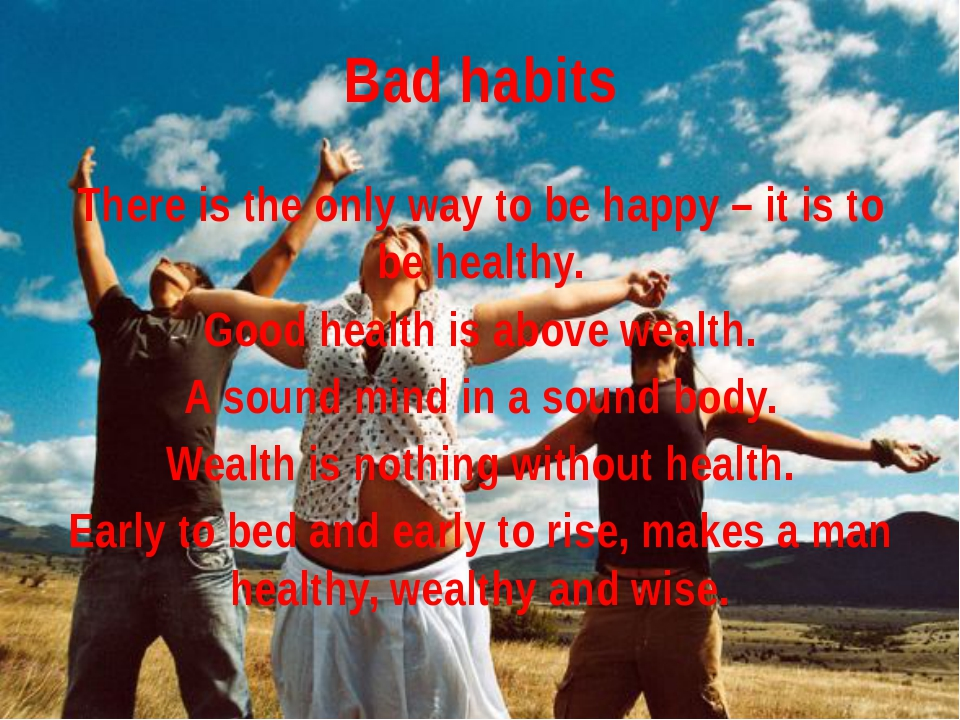 Bad habits There is the only way to be happy – it is to be healthy. Good heal...
