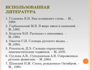 ИСПОЛЬЗОВАННАЯ ЛИТЕРАТУРА 1. Голанова Е.И. Как возникают слова. – М., 1989. 2