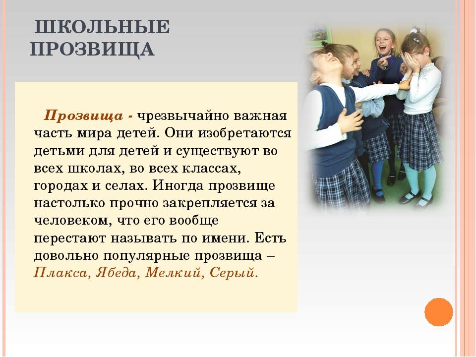 ШКОЛЬНЫЕ ПРОЗВИЩА Прозвища - чрезвычайно важная часть мира детей. Они изобре...