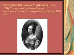 Екатерина Ивановна Трубецкая (1800-1854). Урожденная графиня Лаваль. Приехал