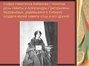 Софья Никитична Бибикова ( Ноночка, дочь Никиты и Александры Григорьевны Мура