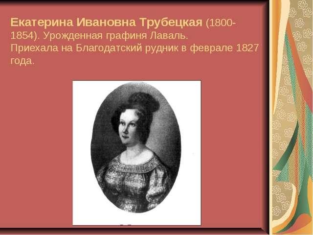 Екатерина Ивановна Трубецкая (1800-1854). Урожденная графиня Лаваль. Приехал...