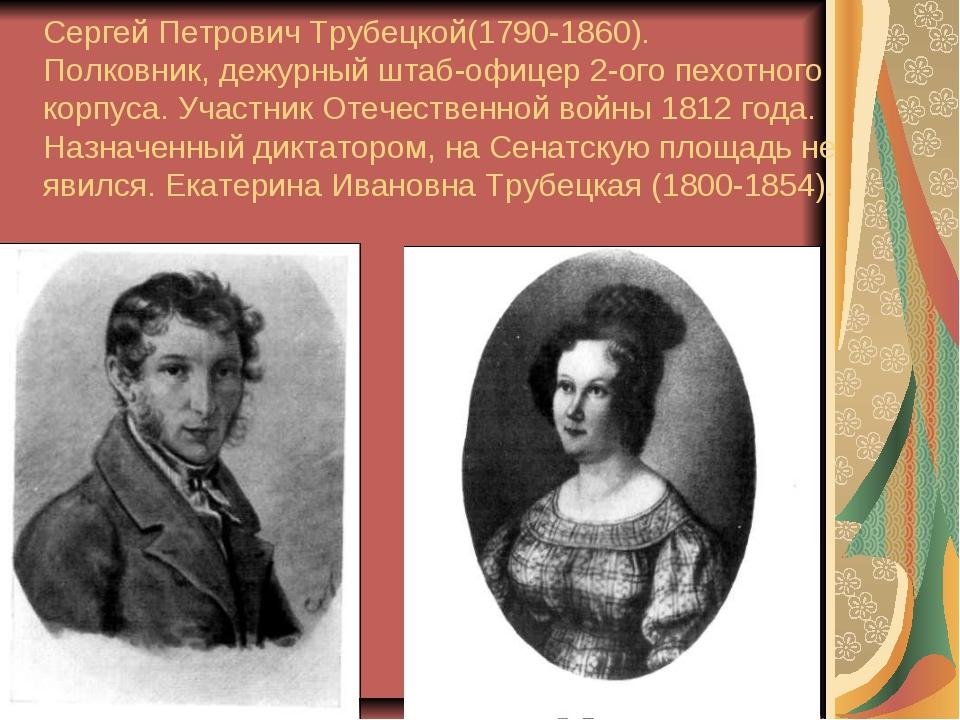 Сергей Петрович Трубецкой(1790-1860). Полковник, дежурный штаб-офицер 2-ого...