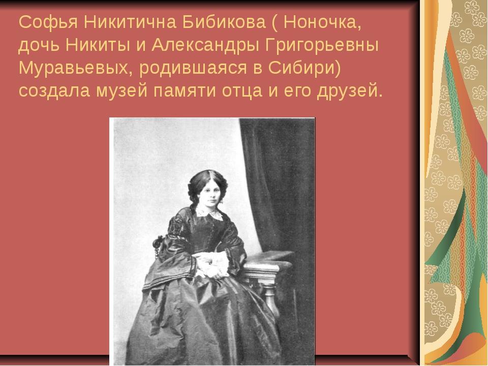 Софья Никитична Бибикова ( Ноночка, дочь Никиты и Александры Григорьевны Мура...