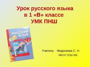 Урок русского языка в 1 «В» классе УМК ПНШ Учитель: Федосеева С. Н.  МБОУ С