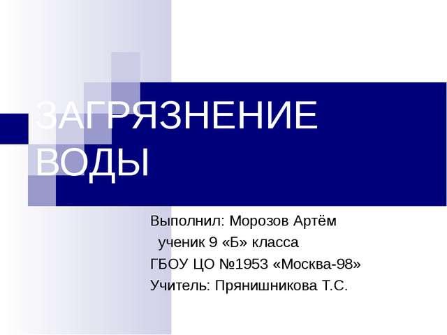 ЗАГРЯЗНЕНИЕ ВОДЫ Выполнил: Морозов Артём ученик 9 «Б» класса ГБОУ ЦО №1953 «...