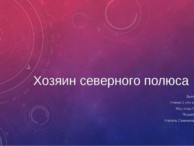 Хозяин северного полюса Выполнил Ученик 1 «А» класса Моу «сош № 63» Якушев Ег...