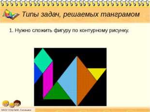 Типы задач, решаемых танграмом 1. Нужно сложить фигуру по контурному рисунку.